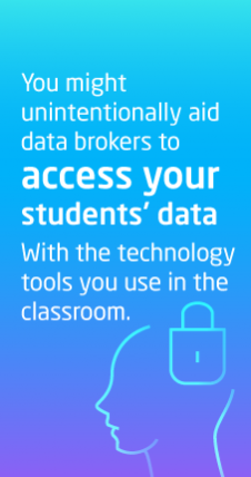 You might unintentionally aid data brokers to access your students' data with the technology tools you use in the classroom