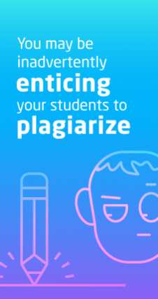 You may be inadvertently enticing your students to plagiarize